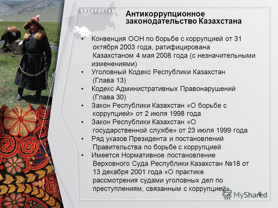 Антикоррупционное законодательство Казахстана Конвенция ООН по борьбе с коррупцией от 31 октября 2003 года, ратифицирована Казахстаном 4 мая 2008 года (с незначительными изменениями) Уголовный Кодекс Республики Казахстан (Глава 13) Кодекс Администрат