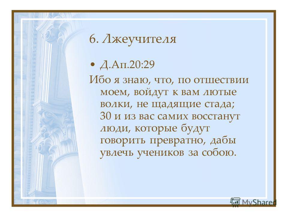 6. Лжеучителя Д.Ап.20:29 Ибо я знаю, что, по отшествии моем, войдут к вам лютые волки, не щадящие стада; 30 и из вас самих восстанут люди, которые будут говорить превратно, дабы увлечь учеников за собою.