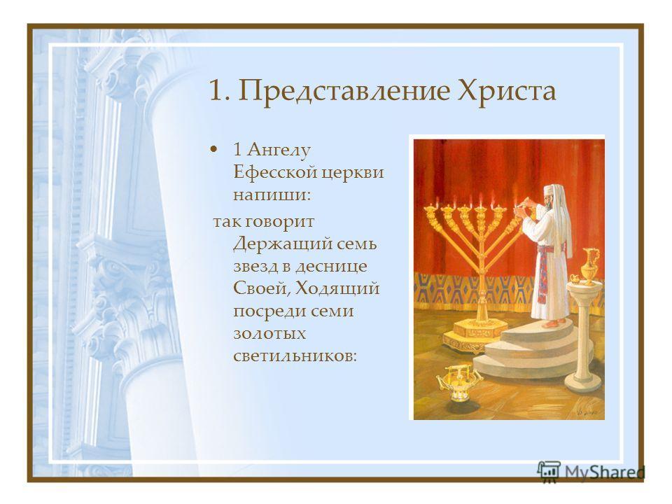 1. Представление Христа 1 Ангелу Ефесской церкви напиши: так говорит Держащий семь звезд в деснице Своей, Ходящий посреди семи золотых светильников: