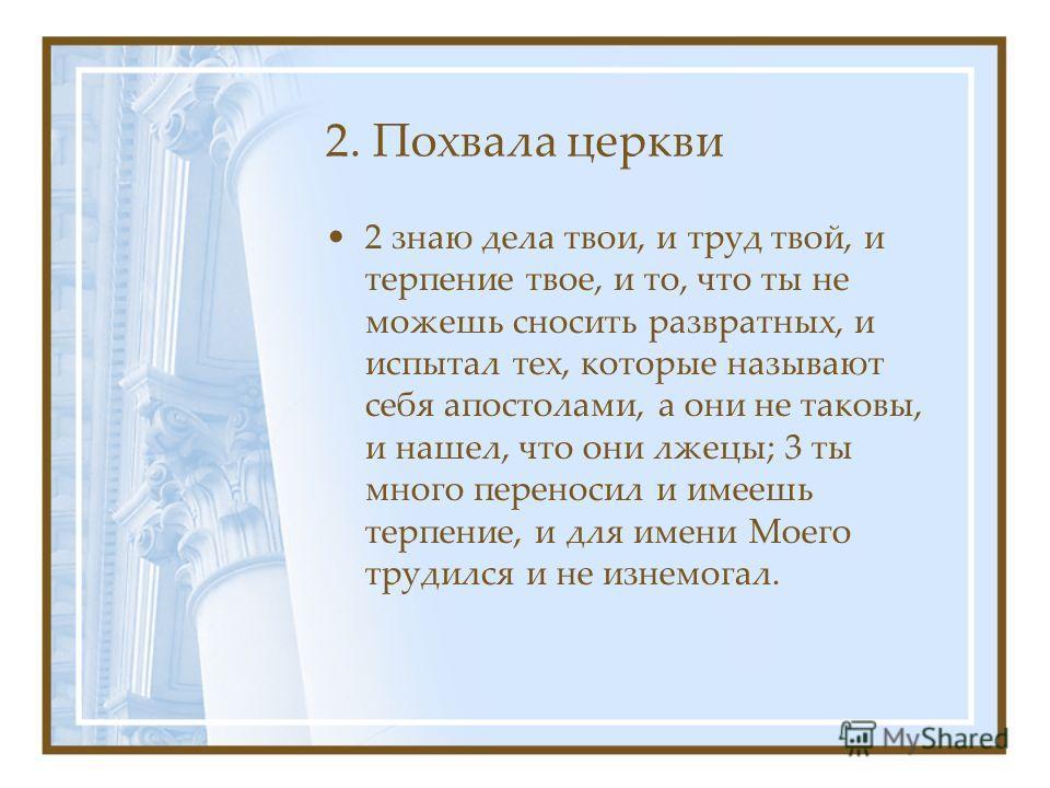 2. Похвала церкви 2 знаю дела твои, и труд твой, и терпение твое, и то, что ты не можешь сносить развратных, и испытал тех, которые называют себя апостолами, а они не таковы, и нашел, что они лжецы; 3 ты много переносил и имеешь терпение, и для имени