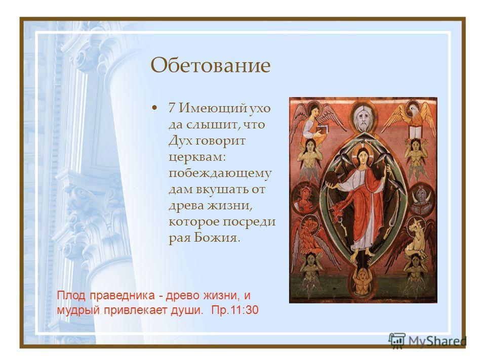 Обетование 7 Имеющий ухо да слышит, что Дух говорит церквам: побеждающему дам вкушать от древа жизни, которое посреди рая Божия. Плод праведника - древо жизни, и мудрый привлекает души. Пр.11:30