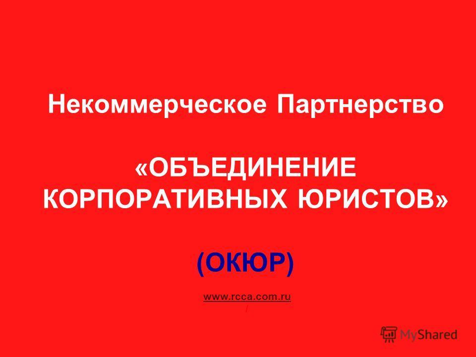 Некоммерческое Партнерство «ОБЪЕДИНЕНИЕ КОРПОРАТИВНЫХ ЮРИСТОВ» (ОКЮР) www.rcca.com.ru /