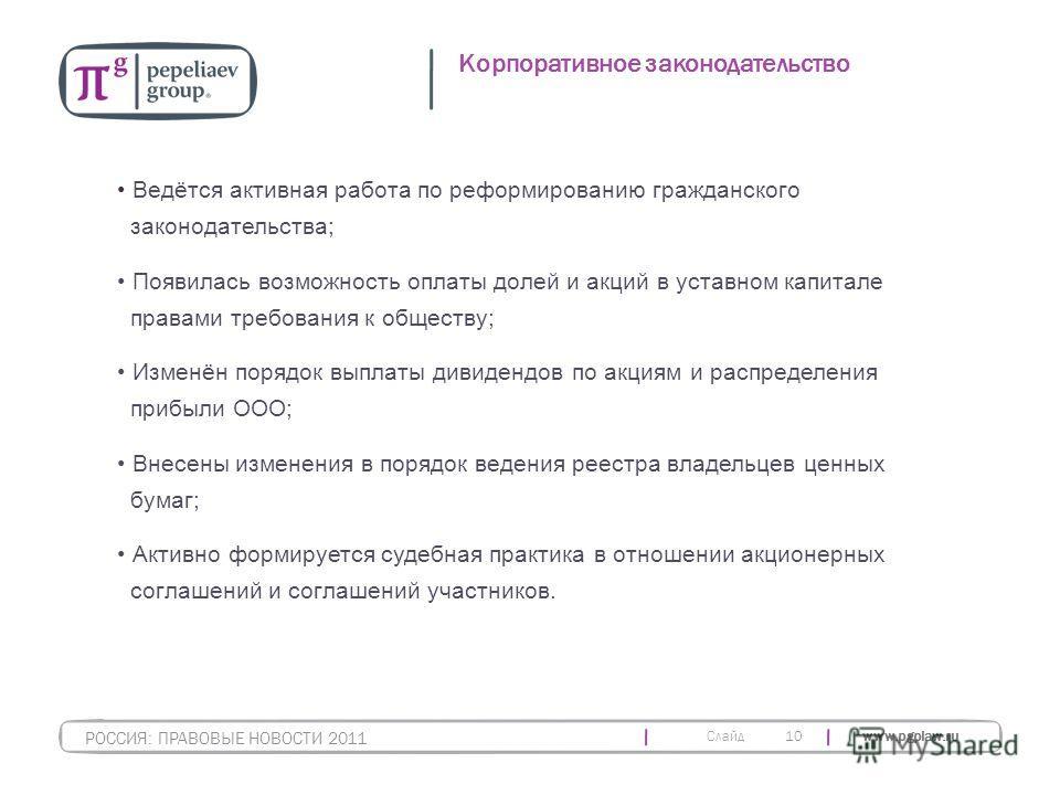 Слайд www.pgplaw.ru 10 Корпоративное законодательство РОССИЯ: ПРАВОВЫЕ НОВОСТИ 2011 Ведётся активная работа по реформированию гражданского законодательства; Появилась возможность оплаты долей и акций в уставном капитале правами требования к обществу;
