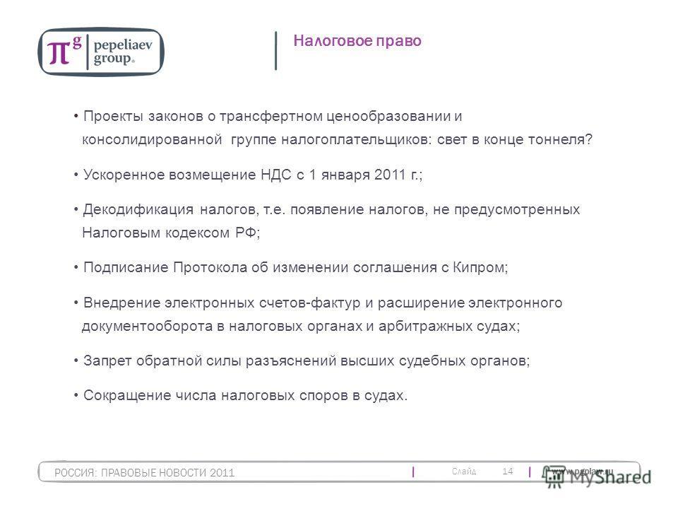 Слайд www.pgplaw.ru 14 Налоговое право РОССИЯ: ПРАВОВЫЕ НОВОСТИ 2011 Проекты законов о трансфертном ценообразовании и консолидированной группе налогоплательщиков: свет в конце тоннеля? Ускоренное возмещение НДС с 1 января 2011 г.; Декодификация налог