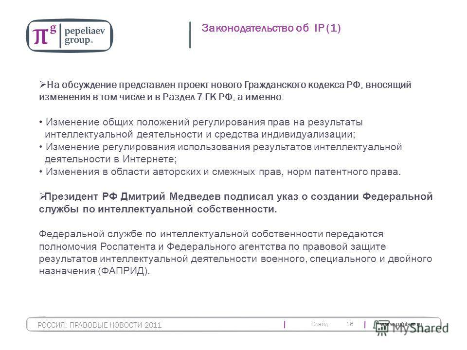Слайд www.pgplaw.ru 16 Законодательство об IP (1) РОССИЯ: ПРАВОВЫЕ НОВОСТИ 2011 На обсуждение представлен проект нового Гражданского кодекса РФ, вносящий изменения в том числе и в Раздел 7 ГК РФ, а именно: Изменение общих положений регулирования прав