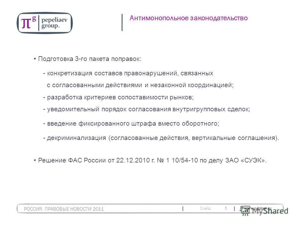Слайд www.pgplaw.ru 5 Антимонопольное законодательство РОССИЯ: ПРАВОВЫЕ НОВОСТИ 2011 Подготовка 3-го пакета поправок: - конкретизация составов правонарушений, связанных с согласованными действиями и незаконной координацией; - разработка критериев соп