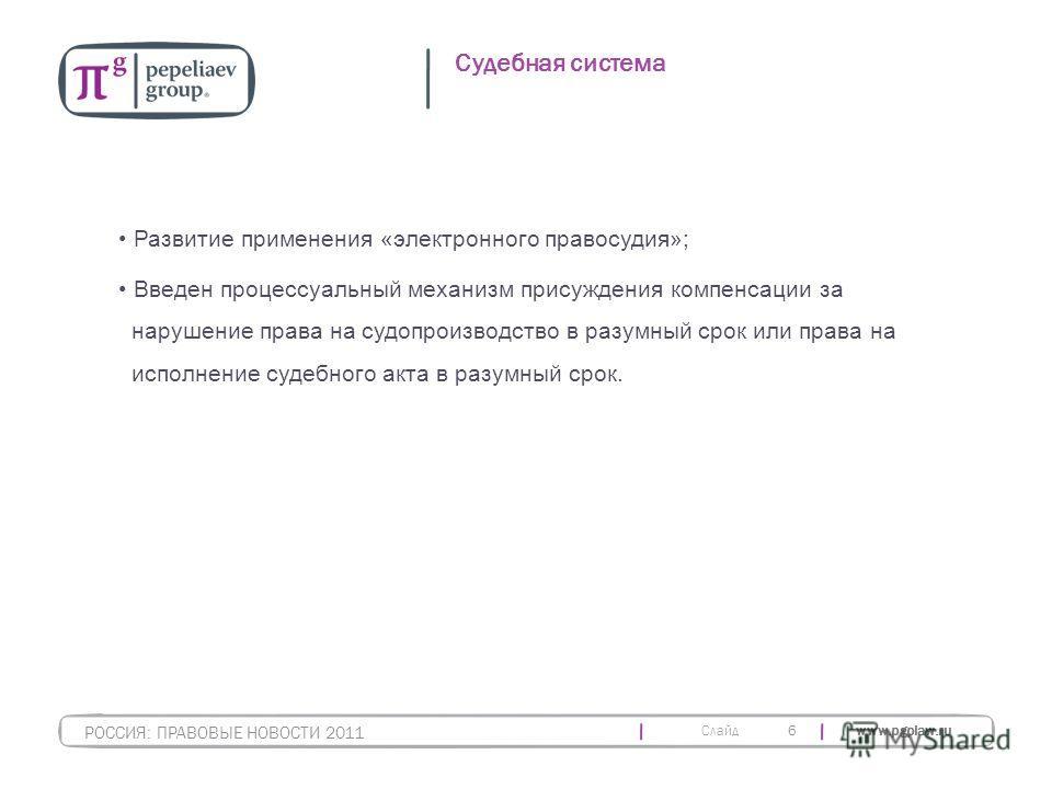 Слайд www.pgplaw.ru 6 Судебная система РОССИЯ: ПРАВОВЫЕ НОВОСТИ 2011 Развитие применения «электронного правосудия»; Введен процессуальный механизм присуждения компенсации за нарушение права на судопроизводство в разумный срок или права на исполнение
