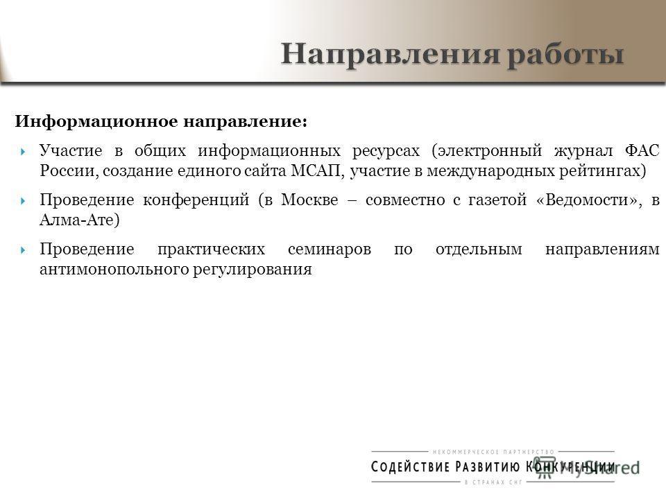 Информационное направление: Участие в общих информационных ресурсах (электронный журнал ФАС России, создание единого сайта МСАП, участие в международных рейтингах) Проведение конференций (в Москве – совместно с газетой «Ведомости», в Алма-Ате) Провед