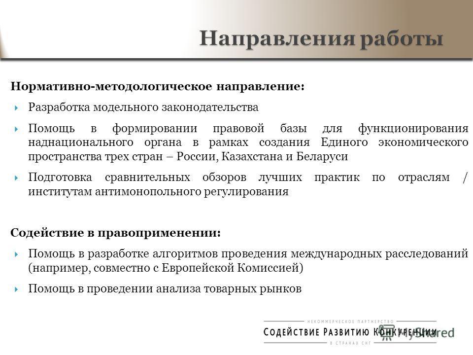 Нормативно-методологическое направление: Разработка модельного законодательства Помощь в формировании правовой базы для функционирования наднационального органа в рамках создания Единого экономического пространства трех стран – России, Казахстана и Б