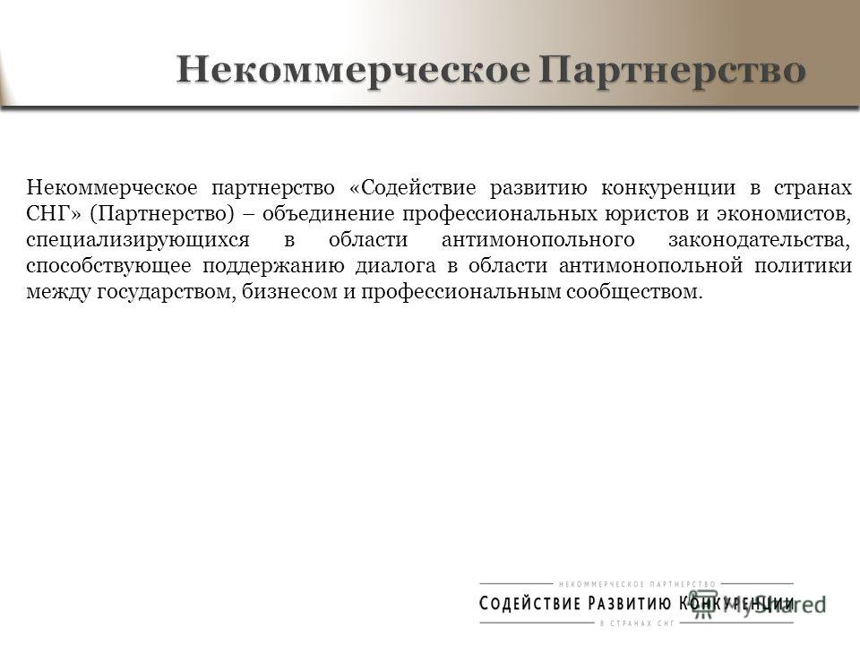 Некоммерческое партнерство «Содействие развитию конкуренции в странах СНГ» (Партнерство) – объединение профессиональных юристов и экономистов, специализирующихся в области антимонопольного законодательства, способствующее поддержанию диалога в област