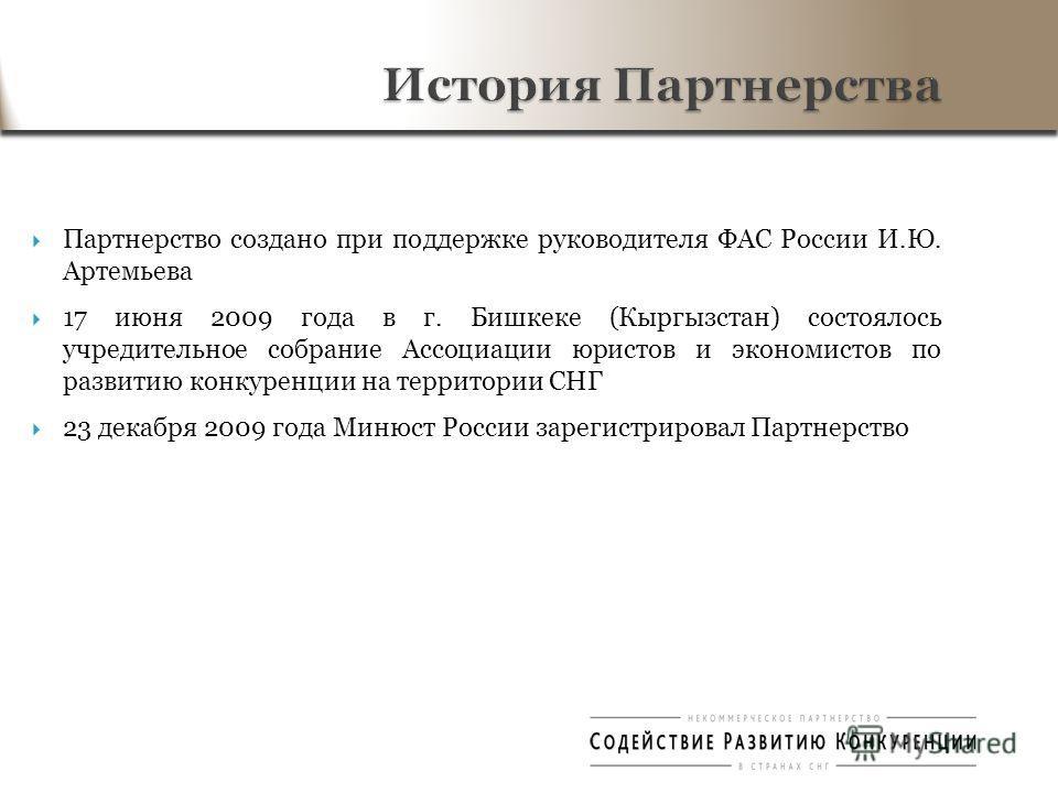 Партнерство создано при поддержке руководителя ФАС России И.Ю. Артемьева 17 июня 2009 года в г. Бишкеке (Кыргызстан) состоялось учредительное собрание Ассоциации юристов и экономистов по развитию конкуренции на территории СНГ 23 декабря 2009 года Мин