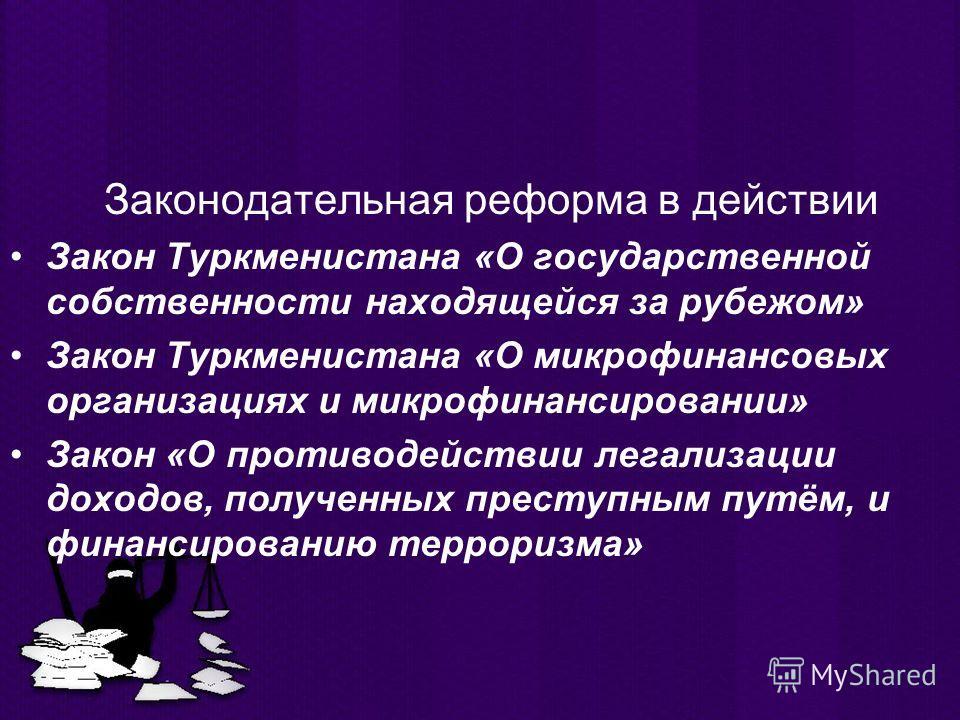 Законодательная реформа в действии Закон Туркменистана «О государственной собственности находящейся за рубежом» Закон Туркменистана «О микрофинансовых организациях и микрофинансировании» Закон «О противодействии легализации доходов, полученных престу