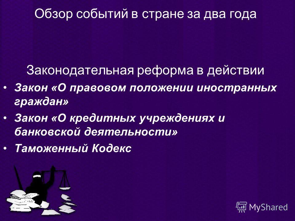 Обзор событий в стране за два года Законодательная реформа в действии Закон «О правовом положении иностранных граждан» Закон «О кредитных учреждениях и банковской деятельности» Таможенный Кодекс