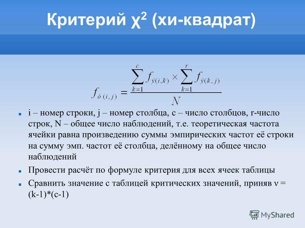 Критерий χ 2 (хи-квадрат) i – номер строки, j – номер столбца, с – число столбцов, r-число строк, N – общее число наблюдений, т.е. теоретическая частота ячейки равна произведению суммы эмпирических частот её строки на сумму эмп. частот её столбца, де