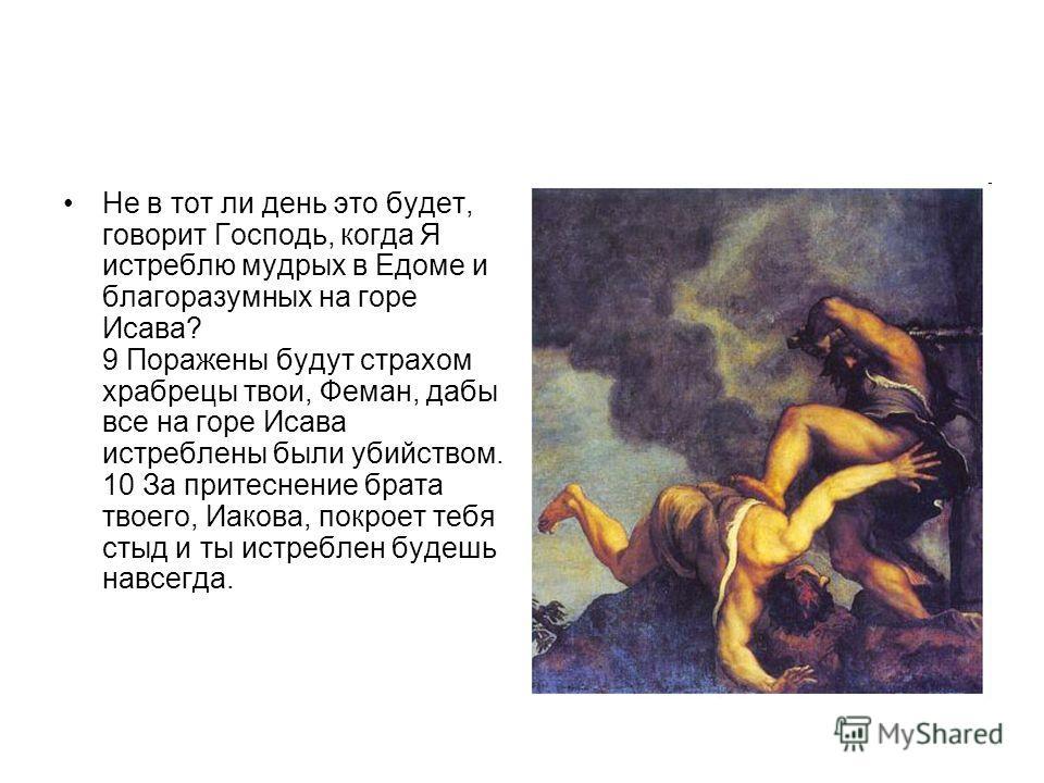 Не в тот ли день это будет, говорит Господь, когда Я истреблю мудрых в Едоме и благоразумных на горе Исава? 9 Поражены будут страхом храбрецы твои, Феман, дабы все на горе Исава истреблены были убийством. 10 За притеснение брата твоего, Иакова, покро