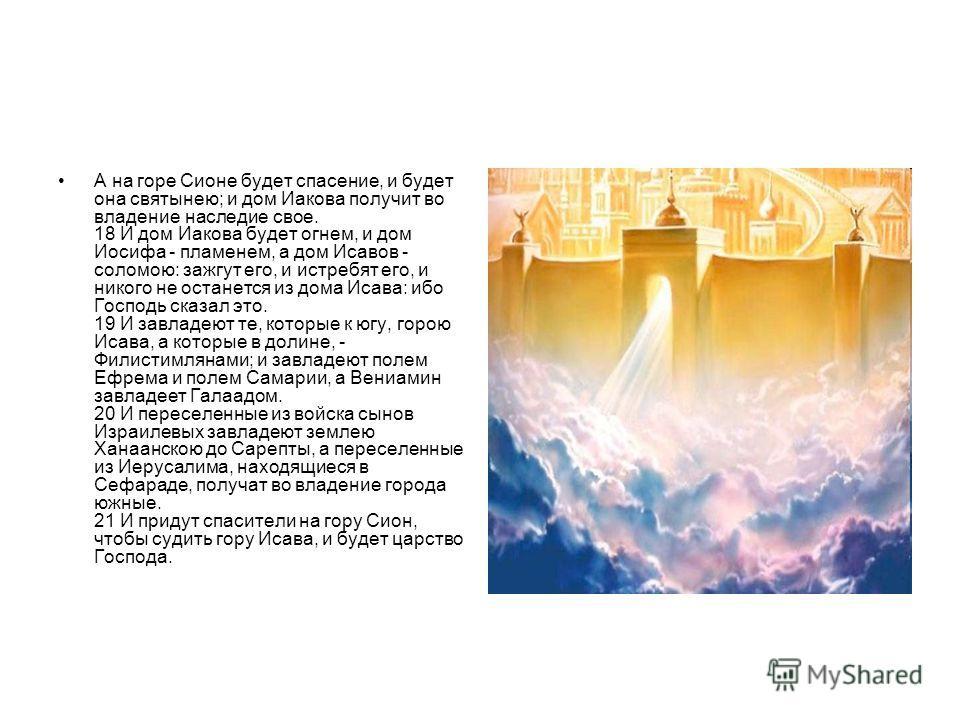 А на горе Сионе будет спасение, и будет она святынею; и дом Иакова получит во владение наследие свое. 18 И дом Иакова будет огнем, и дом Иосифа - пламенем, а дом Исавов - соломою: зажгут его, и истребят его, и никого не останется из дома Исава: ибо Г