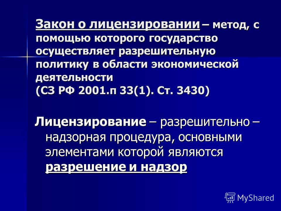 Закон о лицензировании – метод, с помощью которого государство осуществляет разрешительную политику в области экономической деятельности (СЗ РФ 2001.п 33(1). Ст. 3430) Лицензирование – разрешительно – надзорная процедура, основными элементами которой