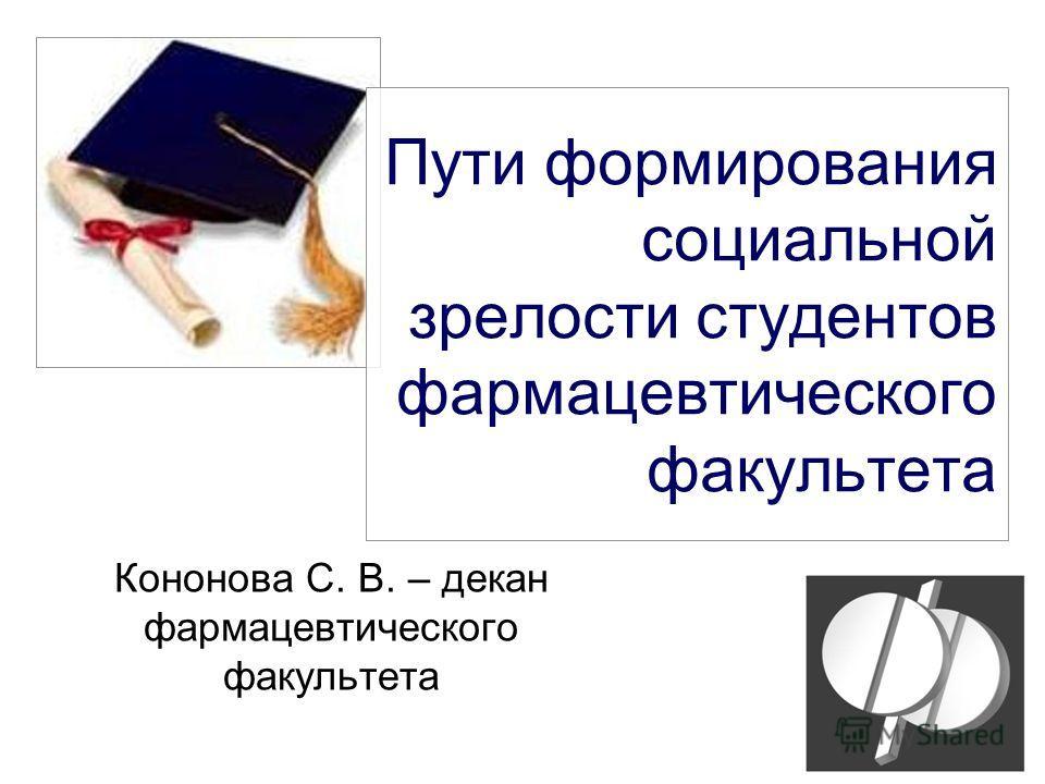Пути формирования социальной зрелости студентов фармацевтического факультета Кононова С. В. – декан фармацевтического факультета