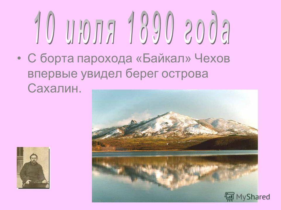 С борта парохода «Байкал» Чехов впервые увидел берег острова Сахалин.