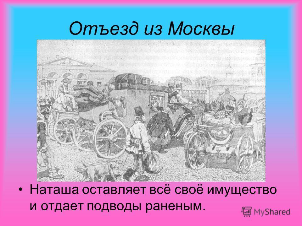 Отъезд из Москвы Наташа оставляет всё своё имущество и отдает подводы раненым.