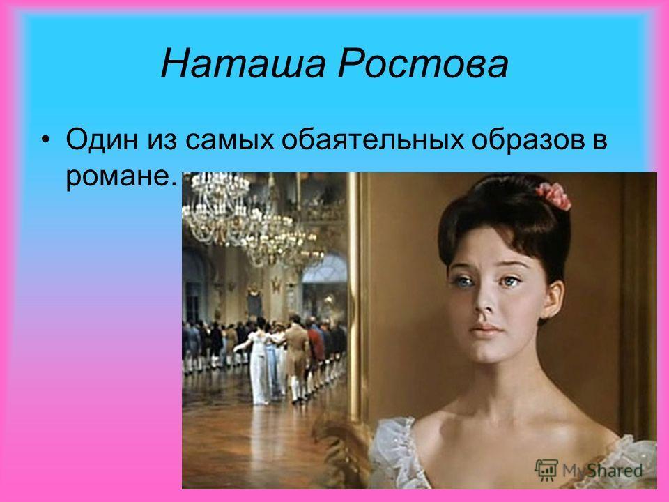 Наташа Ростова Один из самых обаятельных образов в романе.