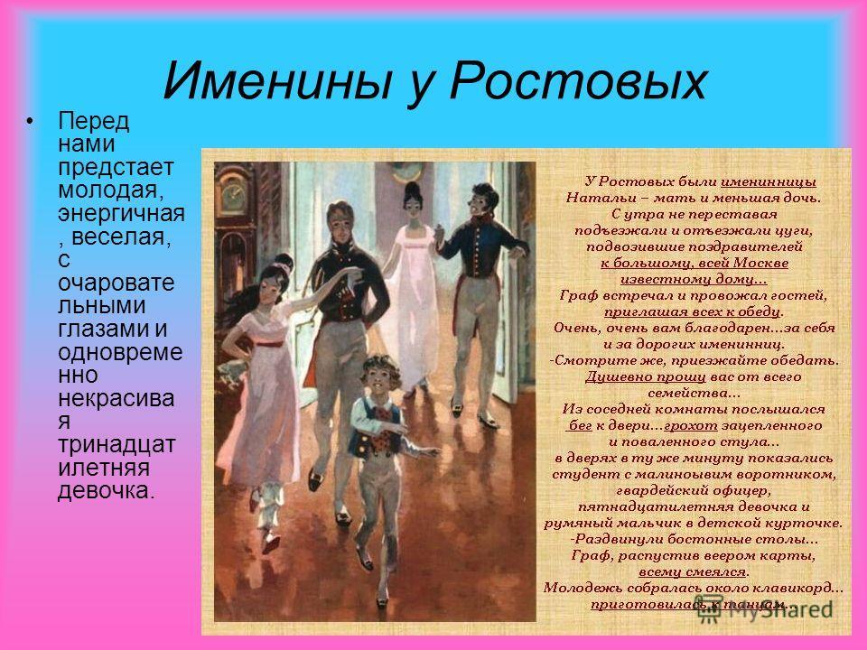 Именины у Ростовых Перед нами предстает молодая, энергичная, веселая, с очаровате льными глазами и одновреме нно некрасива я тринадцат илетняя девочка.