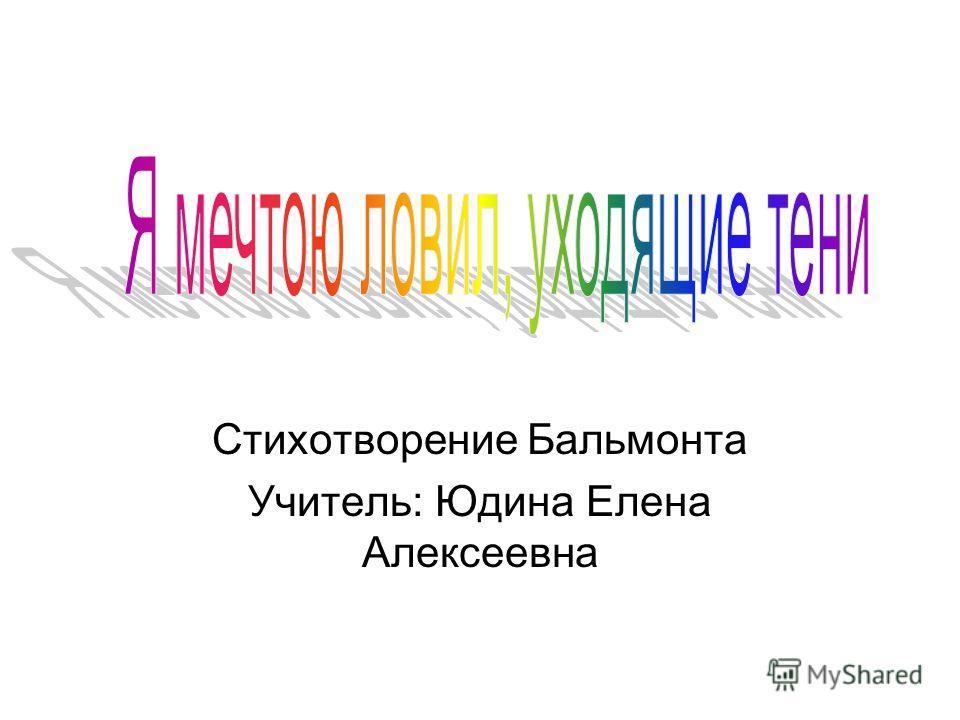 Стихотворение Бальмонта Учитель: Юдина Елена Алексеевна