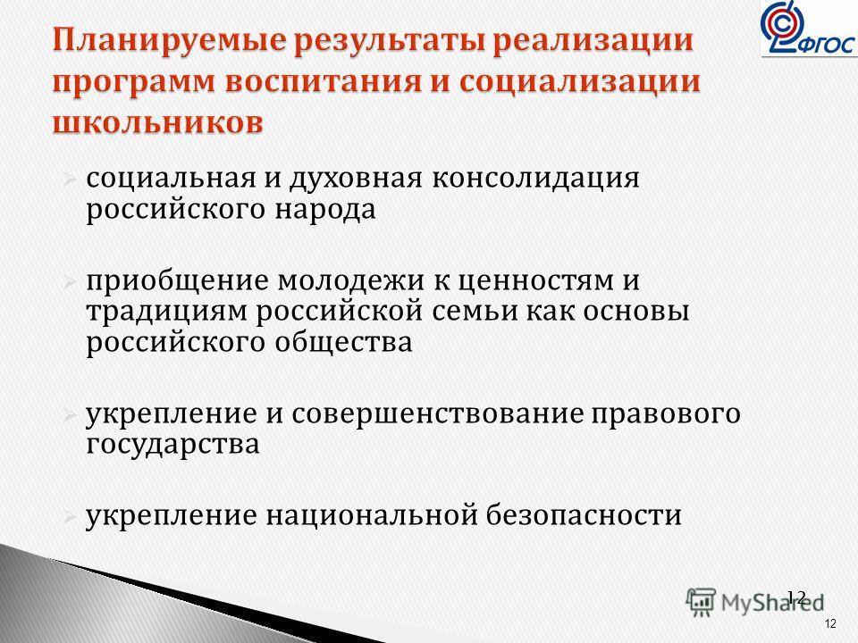 12 Планируемые результаты реализации программ воспитания и социализации школьников социальная и духовная консолидация российского народа приобщение молодежи к ценностям и традициям российской семьи как основы российского общества укрепление и соверше