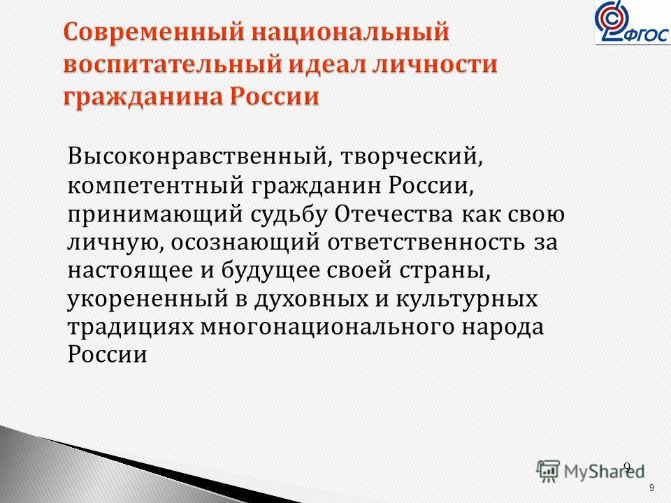 9 9 Современный национальный воспитательный идеал личности гражданина России Высоконравственный, творческий, компетентный гражданин России, принимающий судьбу Отечества как свою личную, осознающий ответственность за настоящее и будущее своей страны,