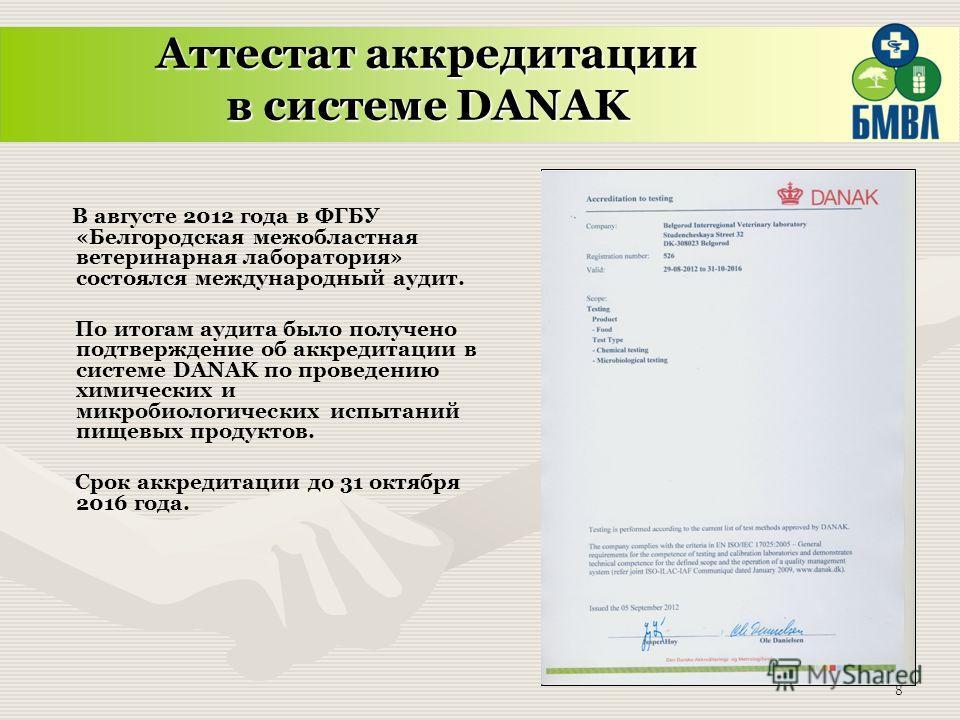 8 В августе 2012 года в ФГБУ «Белгородская межобластная ветеринарная лаборатория» состоялся международный аудит. По итогам аудита было получено подтверждение об аккредитации в системе DANAK по проведению химических и микробиологических испытаний пище