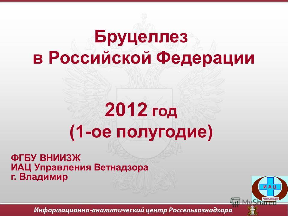 Бруцеллез в Российской Федерации 2012 год (1-ое полугодие) ФГБУ ВНИИЗЖ ИАЦ Управления Ветнадзора г. Владимир