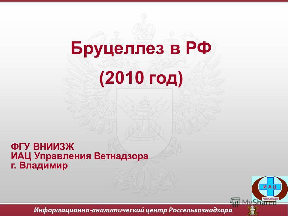 Бруцеллез в РФ (2010 год) ФГУ ВНИИЗЖ ИАЦ Управления Ветнадзора г. Владимир