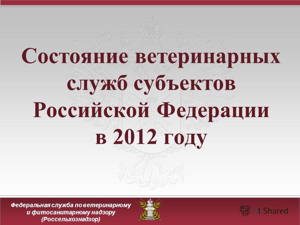 Федеральная служба по ветеринарному и фитосанитарному надзору (Россельхознадзор) 11 Состояние ветеринарных служб субъектов Российской Федерации в 2012 году