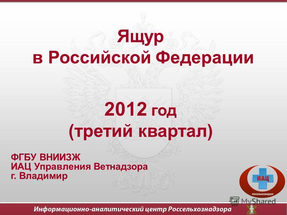 Ящур в Российской Федерации 2012 год (третий квартал) ФГБУ ВНИИЗЖ ИАЦ Управления Ветнадзора г. Владимир