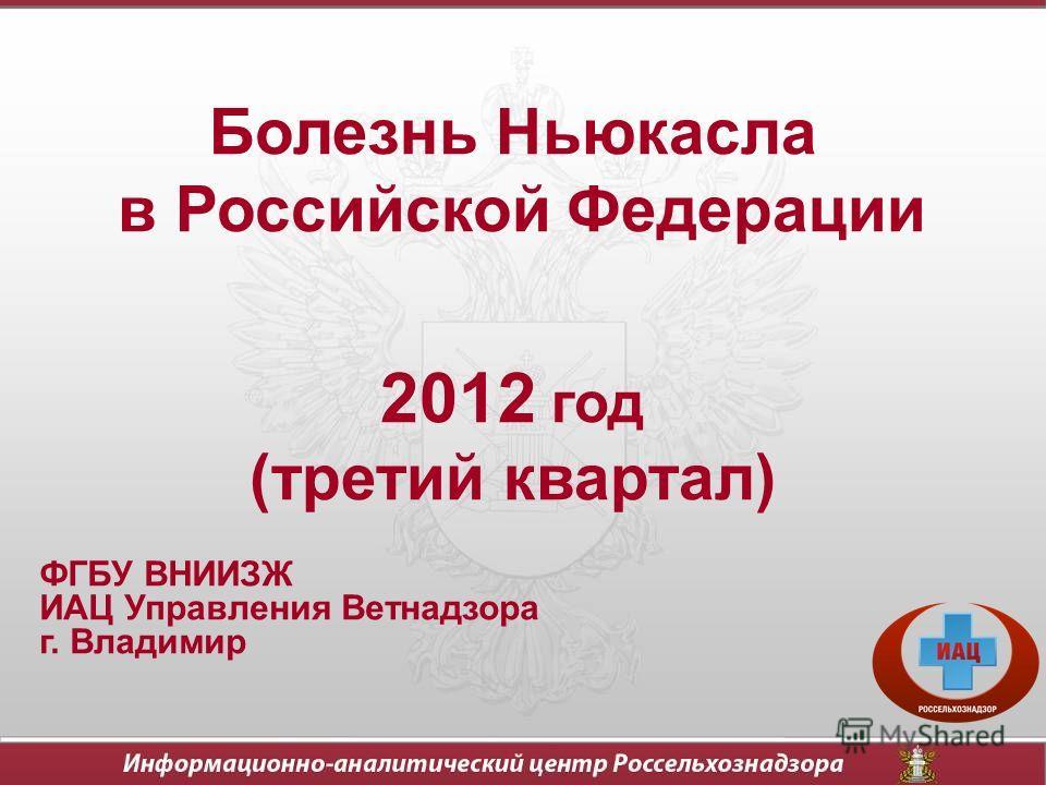 Болезнь Ньюкасла в Российской Федерации 2012 год (третий квартал) ФГБУ ВНИИЗЖ ИАЦ Управления Ветнадзора г. Владимир