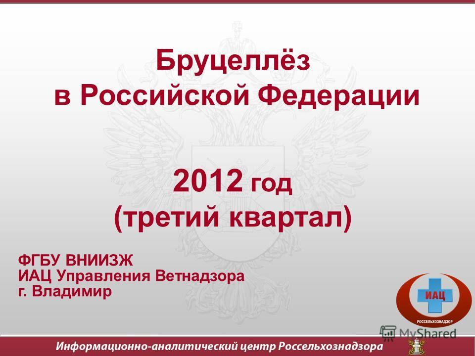 Бруцеллёз в Российской Федерации 2012 год (третий квартал) ФГБУ ВНИИЗЖ ИАЦ Управления Ветнадзора г. Владимир