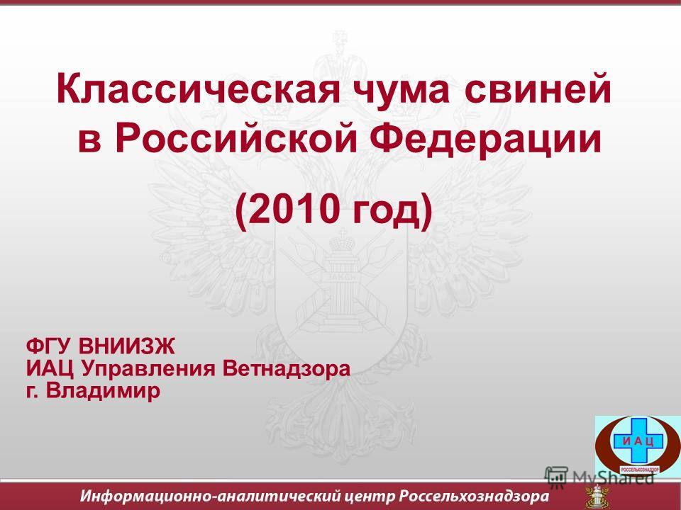 Классическая чума свиней в Российской Федерации (2010 год) ФГУ ВНИИЗЖ ИАЦ Управления Ветнадзора г. Владимир