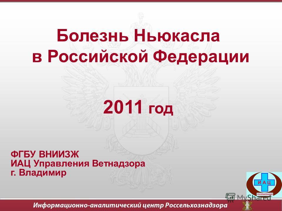 Болезнь Ньюкасла в Российской Федерации 2011 год ФГБУ ВНИИЗЖ ИАЦ Управления Ветнадзора г. Владимир
