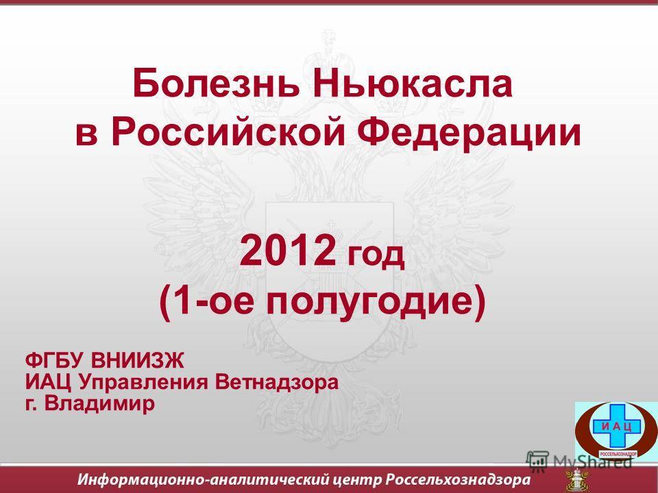 Болезнь Ньюкасла в Российской Федерации 2012 год (1-ое полугодие) ФГБУ ВНИИЗЖ ИАЦ Управления Ветнадзора г. Владимир
