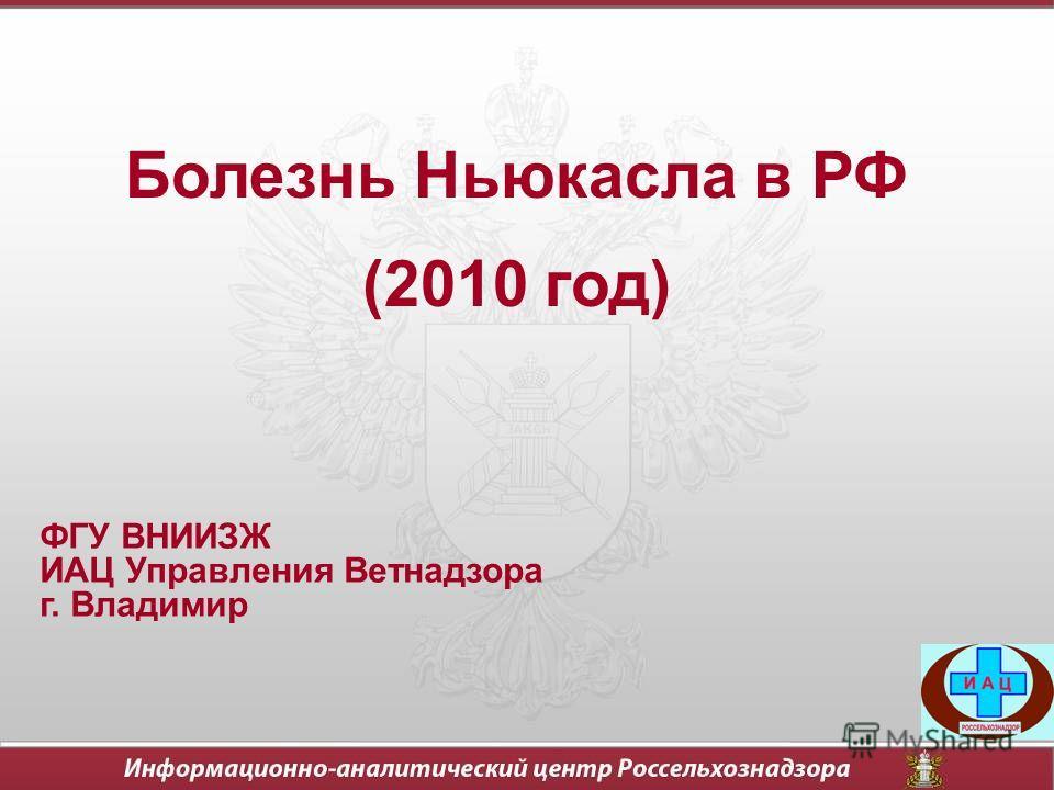 Болезнь Ньюкасла в РФ (2010 год) ФГУ ВНИИЗЖ ИАЦ Управления Ветнадзора г. Владимир