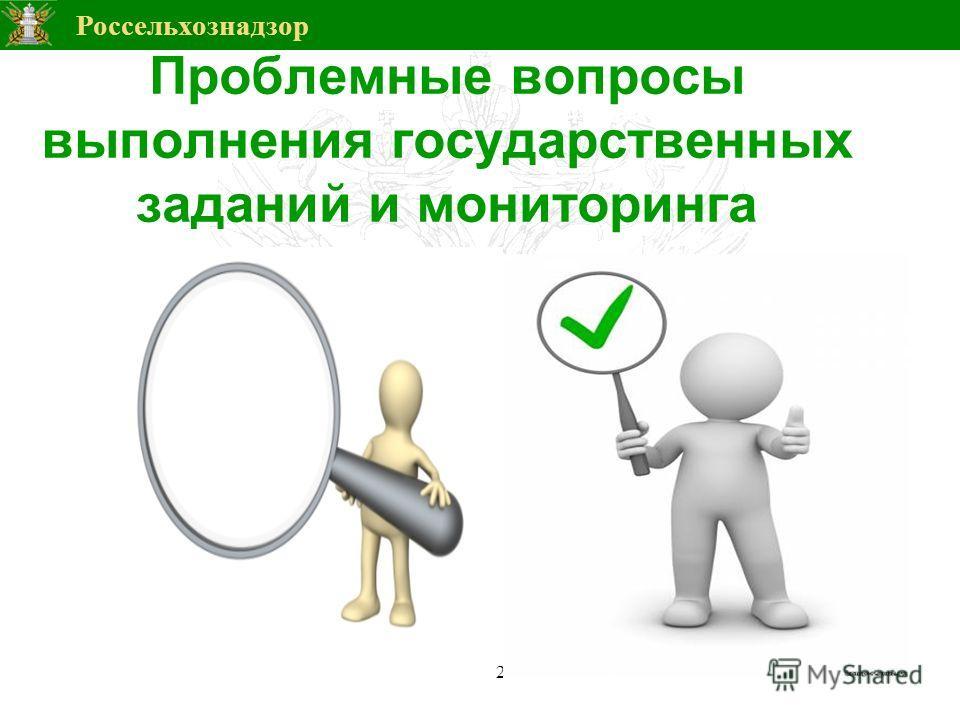 Россельхознадзор Проблемные вопросы выполнения государственных заданий и мониторинга 2