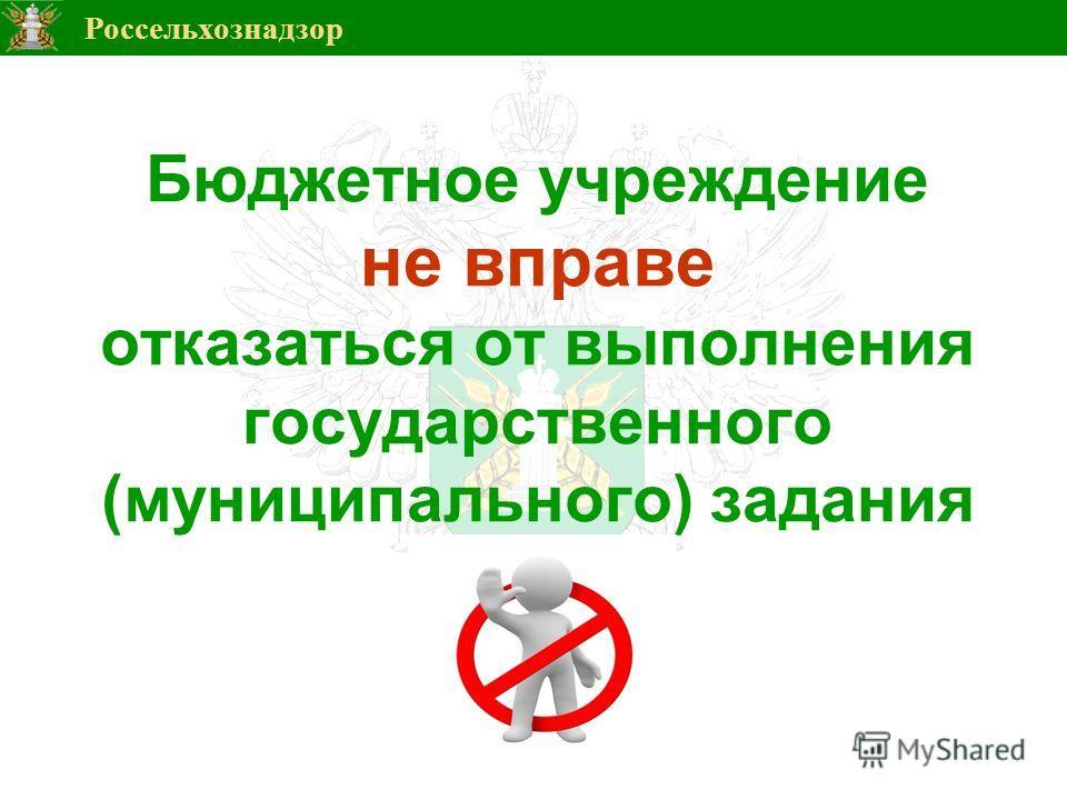 Россельхознадзор 6 Бюджетное учреждение не вправе отказаться от выполнения государственного (муниципального) задания