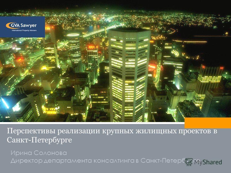 Ирина Солонова Директор департамента консалтинга в Санкт-Петербурге Перспективы реализации крупных жилищных проектов в Санкт-Петербурге