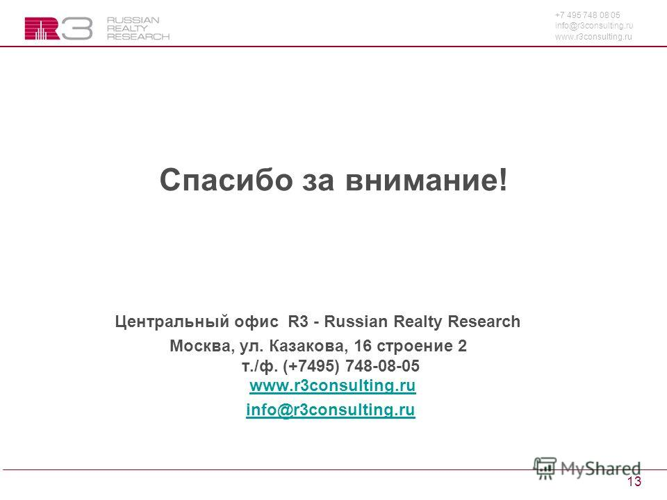 +7 495 748 08 05 info@r3consulting.ru www.r3consulting.ru 13 Спасибо за внимание! Центральный офис R3 - Russian Realty Research Москва, ул. Казакова, 16 строение 2 т./ф. (+7495) 748-08-05 www.r3consulting.ruwww.r3consulting.ru info@r3consulting.ru