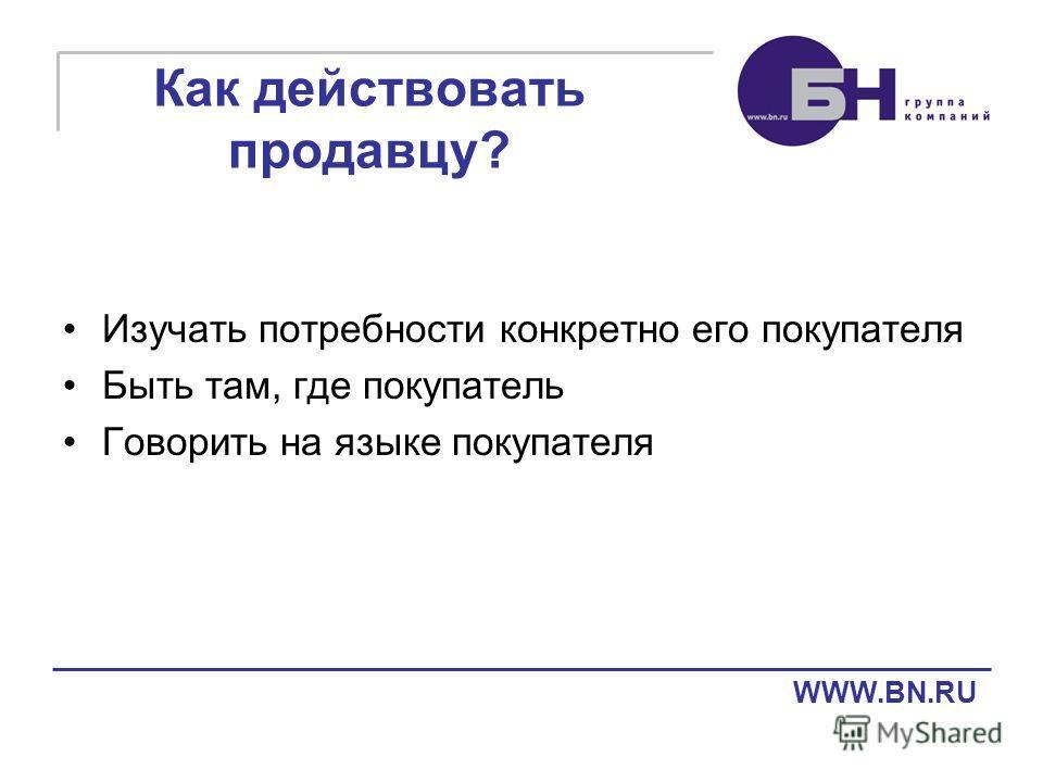 Как действовать продавцу? Изучать потребности конкретно его покупателя Быть там, где покупатель Говорить на языке покупателя WWW.BN.RU