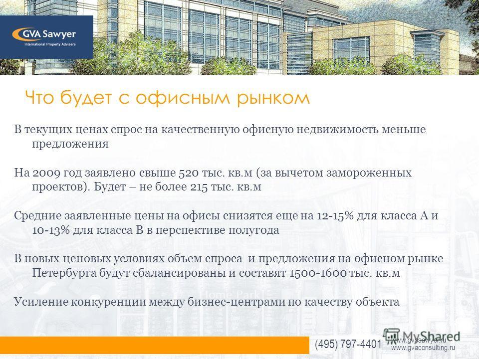 (495) 797-4401 www.gvasawyer.ru www.gvaconsulting.ru Что будет с офисным рынком В текущих ценах спрос на качественную офисную недвижимость меньше предложения На 2009 год заявлено свыше 520 тыс. кв.м (за вычетом замороженных проектов). Будет – не боле