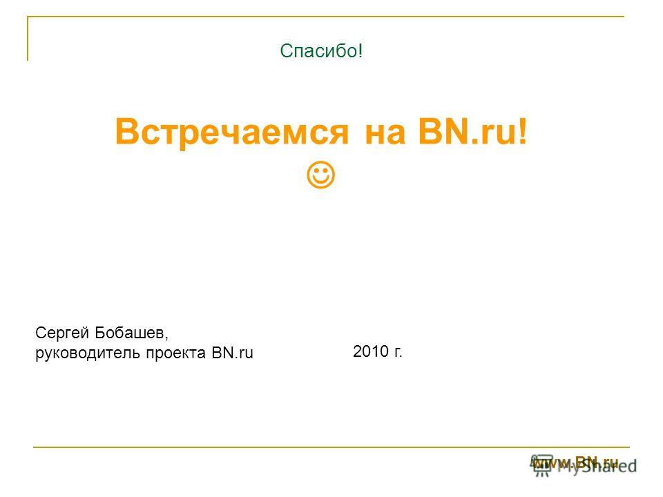 Спасибо! Встречаемся на BN.ru! Сергей Бобашев, руководитель проекта BN.ru 2010 г. www.BN.ru