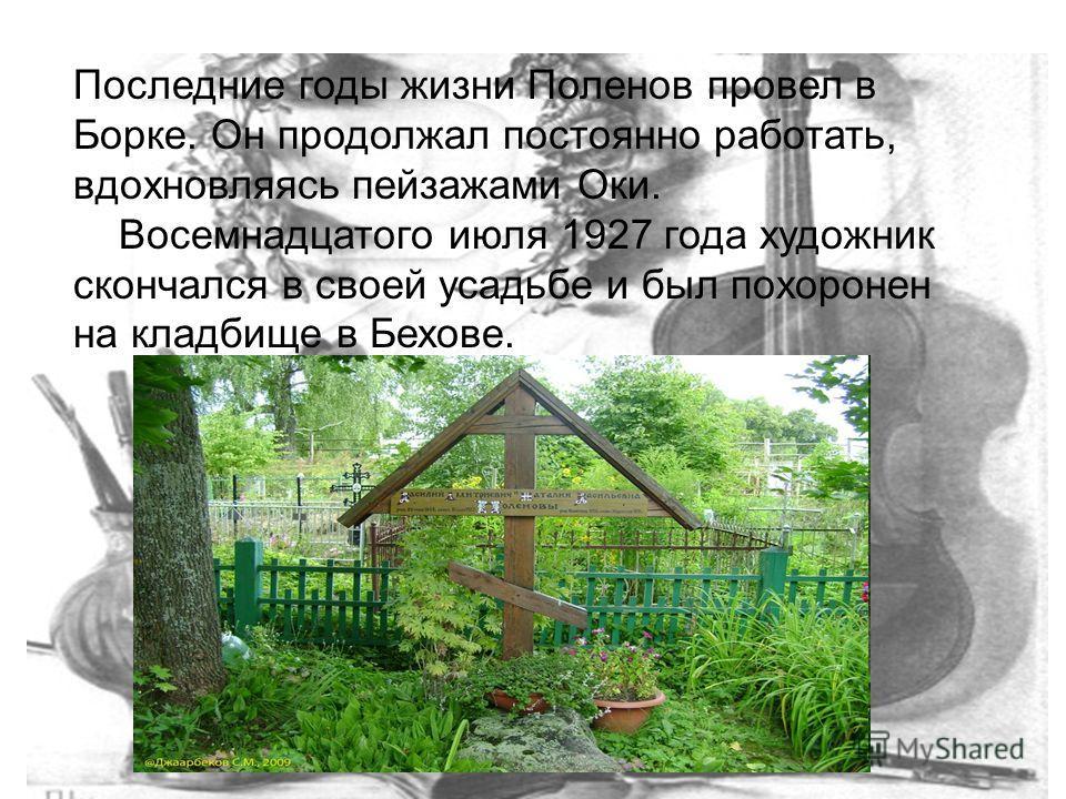 Последние годы жизни Поленов провел в Борке. Он продолжал постоянно работать, вдохновляясь пейзажами Оки. Восемнадцатого июля 1927 года художник скончался в своей усадьбе и был похоронен на кладбище в Бехове.