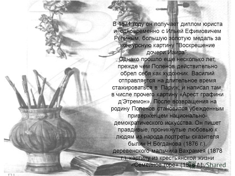 В 1871 году он получает диплом юриста и, одновременно с Ильей Ефимовичем Репиным, большую золотую медаль за конкурсную картину