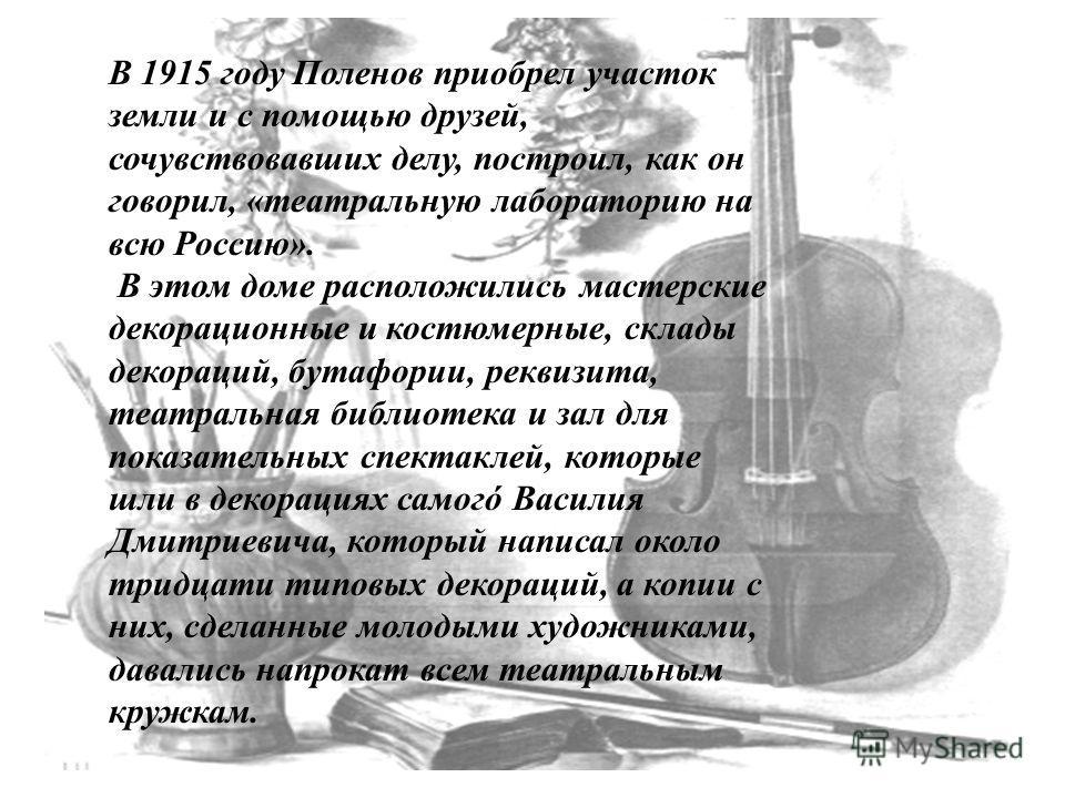 В 1915 году Поленов приобрел участок земли и с помощью друзей, сочувствовавших делу, построил, как он говорил, «театральную лабораторию на всю Россию». В этом доме расположились мастерские декорационные и костюмерные, склады декораций, бутафории, рек